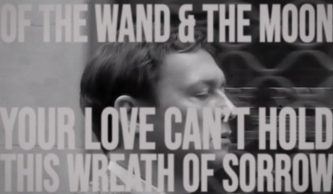 :Of the wand & the moon: Your love can't hold this wreath of sorrow (video)